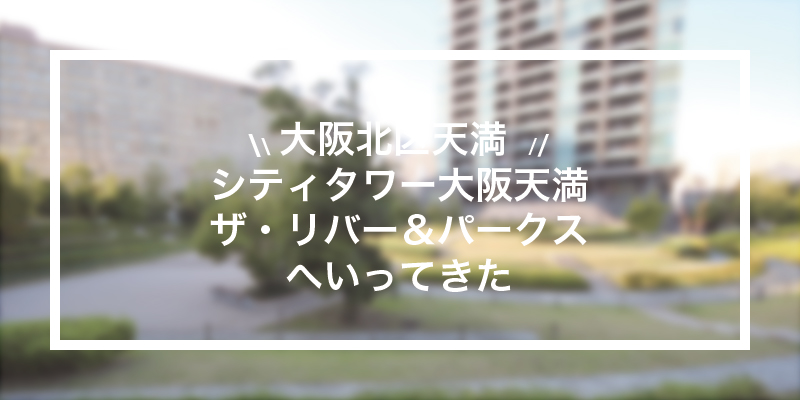 《特集》シティタワー大阪天満ザ・リバー&パークスに行ってきた!