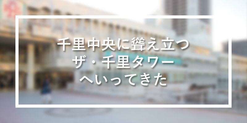 《特集》ザ・千里タワーに行ってきた!